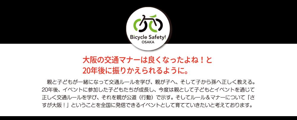 大阪の交通マナーは良くなったよね!と 20年後に振りかえられるように。/親と子どもが一緒になって交通ルールを学び、親が子へ、そして子から孫へ正しく教える。20年後、イベントに参加した子どもたちが成長し、今度は親として子どもとイベントを通じて正しく交通ルールを学び、それを親が公道(行動)で示す。そしてルール&マナーについて「さすが大阪!」ということを全国に発信できるイベントとして育てていきたいと考えております。